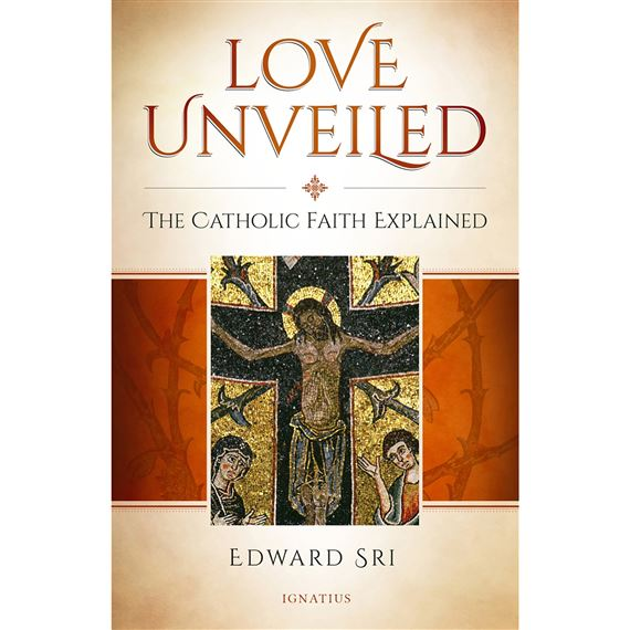 LOVE UNVEILED - THE CATHOLIC FAITH EXPLAINED