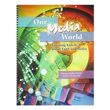 OUR MEDIA WORLD-TEACHING KIDS ABOUT FAITH and MEDIA
