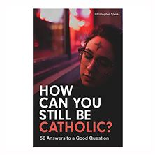 HOW CAN YOU STILL BE CATHOLIC?