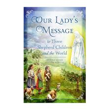 OUR LADY'S MESSAGE TO THREE SHEPHERD CHILDREN AND TO THE WORLD